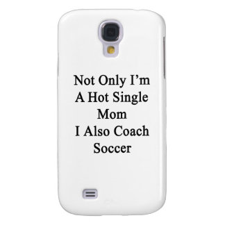 Not Only I'm A Hot Single Mom I Also Coach Soccer. Galaxy S4 Case
