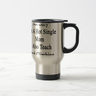 Not Only I'm A Hot Single Mom I Also Teach Rock Cl Stainless Steel Travel Mug