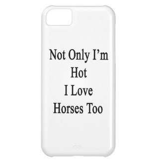 Not Only I'm Hot I Love Horses Too iPhone 5C Cases
