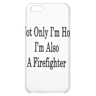 Not Only I'm Hot I'm Also A Firefighter iPhone 5C Case