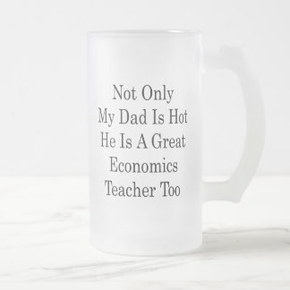Not Only My Dad Is Hot He Is A Great Economics Tea Frosted Glass Beer Mug