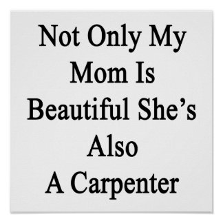 Not Only My Mom Is Beautiful She's Also A Carpente Posters