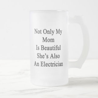 Not Only My Mom Is Beautiful She's Also An Electri Frosted Glass Mug