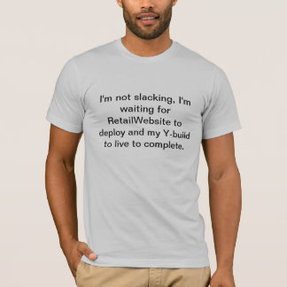 Not slacking, I work at a big online retailer T-Shirt