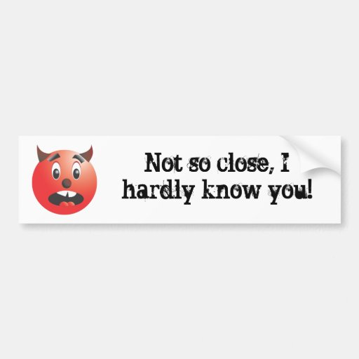 Not so close, I hardly know you! bumper sticker