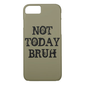 Not Today Bruh iPhone 7 Case