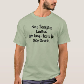 """""""Not Tonight Ladies- Just Here To Get Drunk"""" Shirt"""