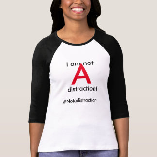 #notAdistraction T-shirt I am not A distraction t