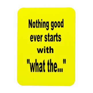 """""""Nothing good ever starts with what the..."""" magnet"""