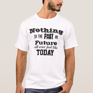 Nothing in the Past or Future like Today T-Shirt