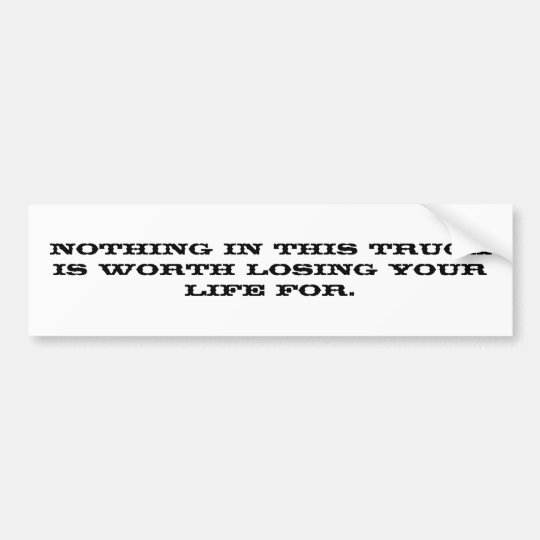 Nothing in this truck is worth losing your life... bumper sticker
