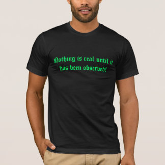 Nothing is real until it has been observed! T-Shirt
