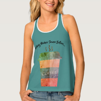 Nothing makes sense before...coffee tank top