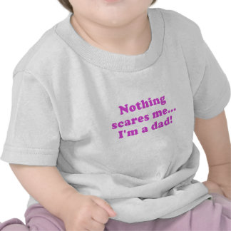 Nothing Scares me Im a dad Tshirts