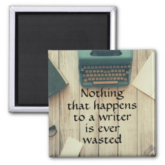 Nothing that happens to a writer is ever wasted square magnet
