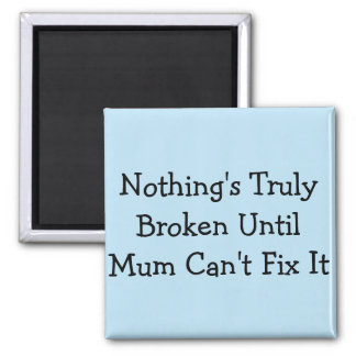 Nothing's Truly Broken Until Mum Can't Fix It Magnet