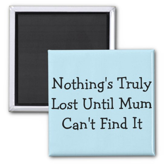 Nothing's Truly Lost Until Mum Can't Find It