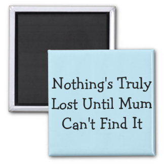 Nothing's Truly Lost Until Mum Can't Find It Square Magnet