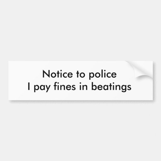 Notice to policeI pay fines in beatings Bumper Stickers