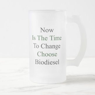 Now Is The Time To Change Choose Biodiesel Mugs