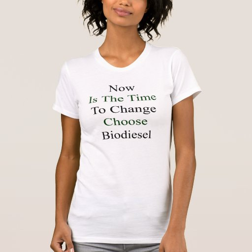 Now Is The Time To Change Choose Biodiesel T-shirts