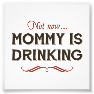 Now Now, Mommy is Drinking Photo Print