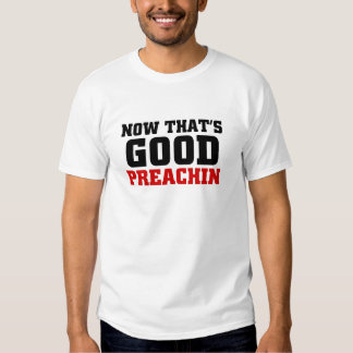 Now that's good preachin t shirts