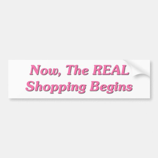Now, The REAL Shopping Begins Bumper Sticker