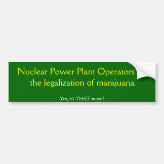 Nuclear Power Plant Operators for the legalization Car Bumper Sticker