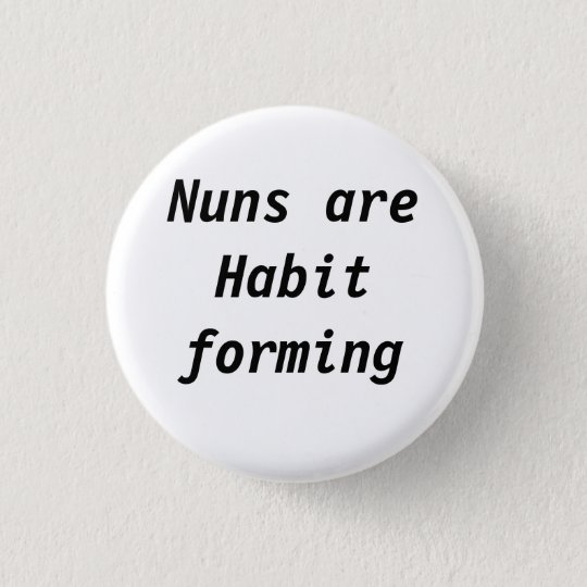 Nuns are habit forming 3 cm round badge
