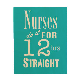 Nurses do it for 12 hrs straight!-White Text Wood Prints