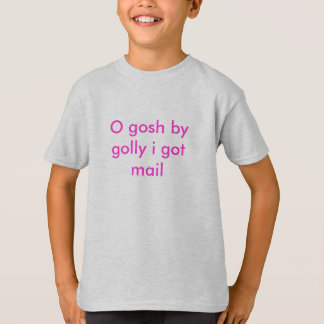 O gosh by golly i got mail T-Shirt