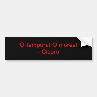 O tempora! O mores! - Cicero Bumper Sticker