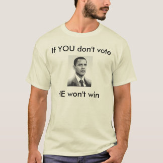 obama 3, If YOU don't voteHE won't win, If YOU ... T-Shirt
