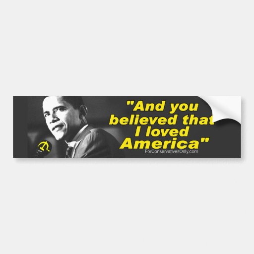 """Obama And You Believed that I loved America"" Bumper Sticker"