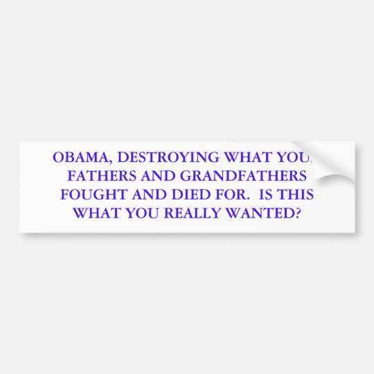OBAMA, DESTROYING WHAT YOUR FATHERS AND GRANDFA... BUMPER STICKER