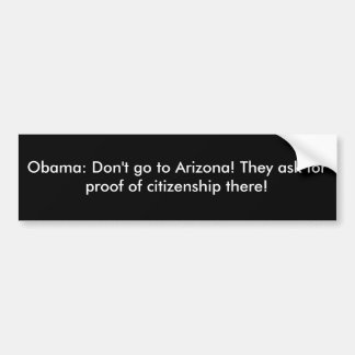 Obama: Don't go to Arizona! They ask for proof ... Bumper Sticker