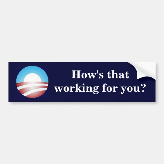 Obama - How's that working for you? Bumper Sticker