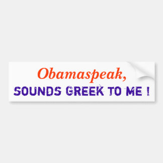 Obamaspeak,, sounds Greek to me ! Bumper Sticker