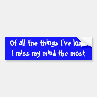 Of all the things I've lost,I miss my mind the ... Bumper Sticker
