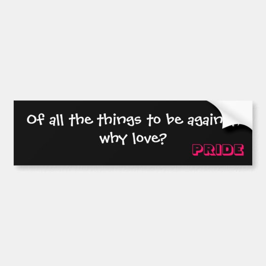 Of all the things to be against, why love?, PRIDE Bumper Sticker