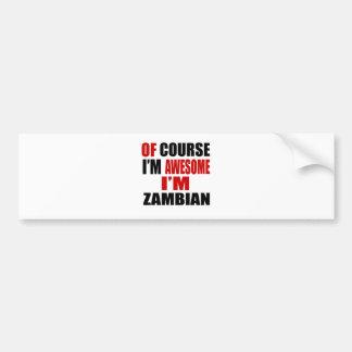 OF COURSE I AM AWESOME I AM ZAMBIAN BUMPER STICKER