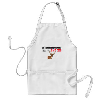Of Course I Hunt Better Than You I m A Girl Apron