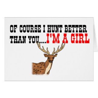 Of Course I Hunt Better Than You I m A Girl Cards