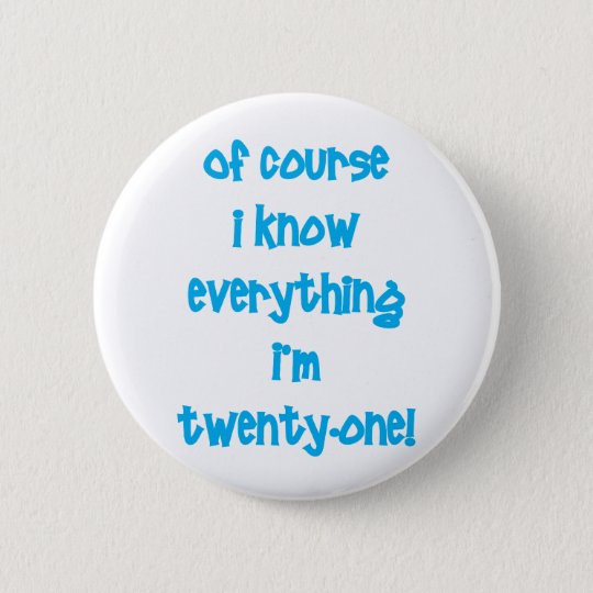 Of course I know everything I'm 21! 6 Cm Round Badge