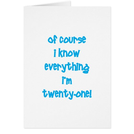 Of course I know everything I'm 21! Greeting Cards