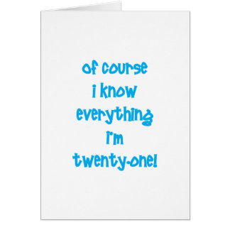 Of course I know everything I'm 21! Greeting Card