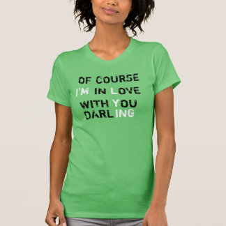 Of course i m in love with you darling tshirts