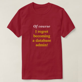"""Of course I regret becoming a database admin!"" T-Shirt"