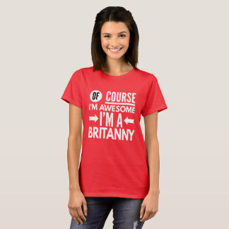 Of course I'm awesome I'm a Brittany T-Shirt